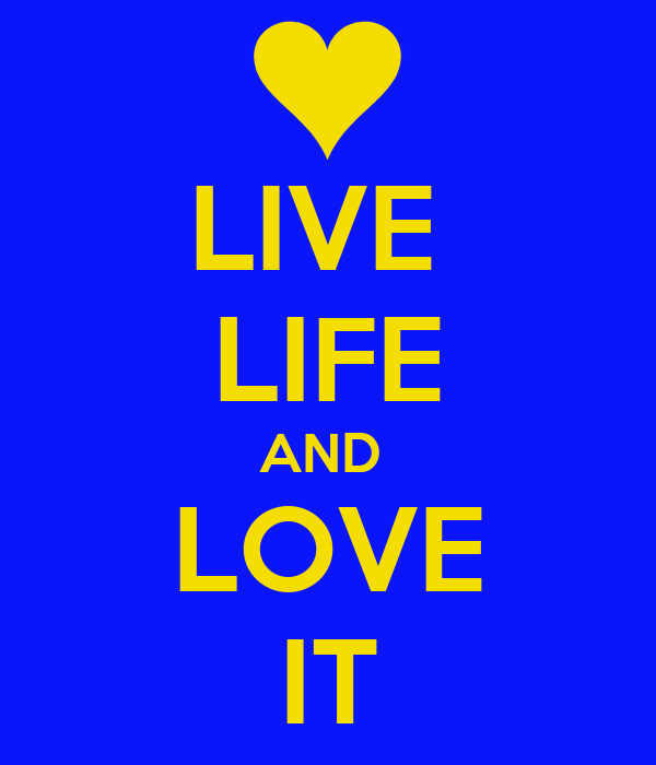 LIVE  LIFE AND  LOVE IT