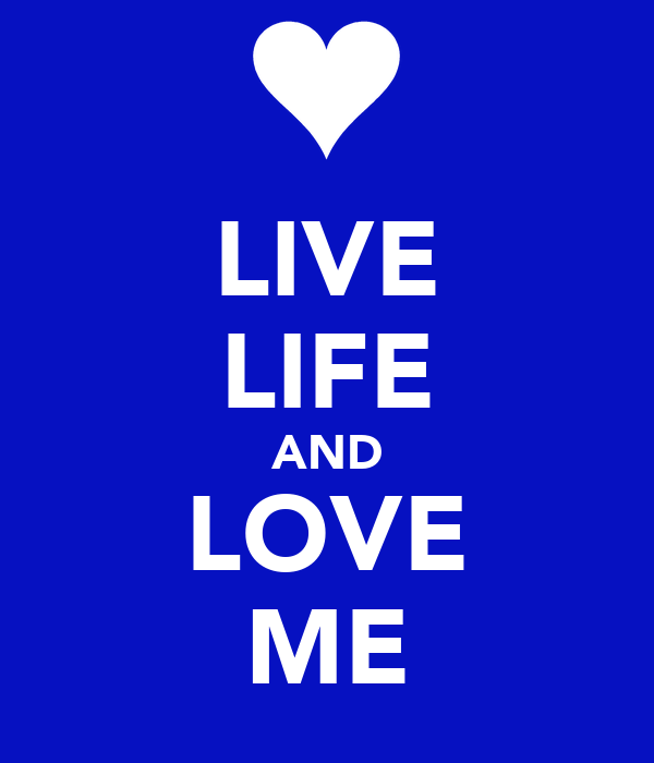 LIVE LIFE AND LOVE ME