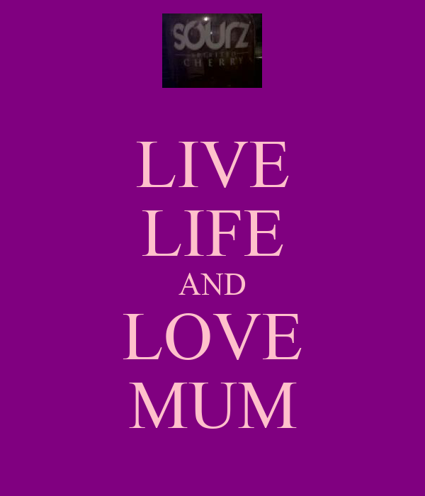 LIVE LIFE AND LOVE MUM