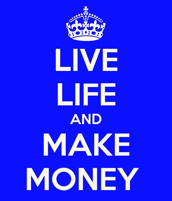LIVE LIFE AND MAKE MONEY
