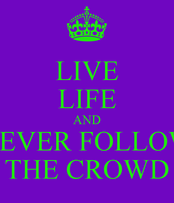 LIVE LIFE AND NEVER FOLLOW THE CROWD