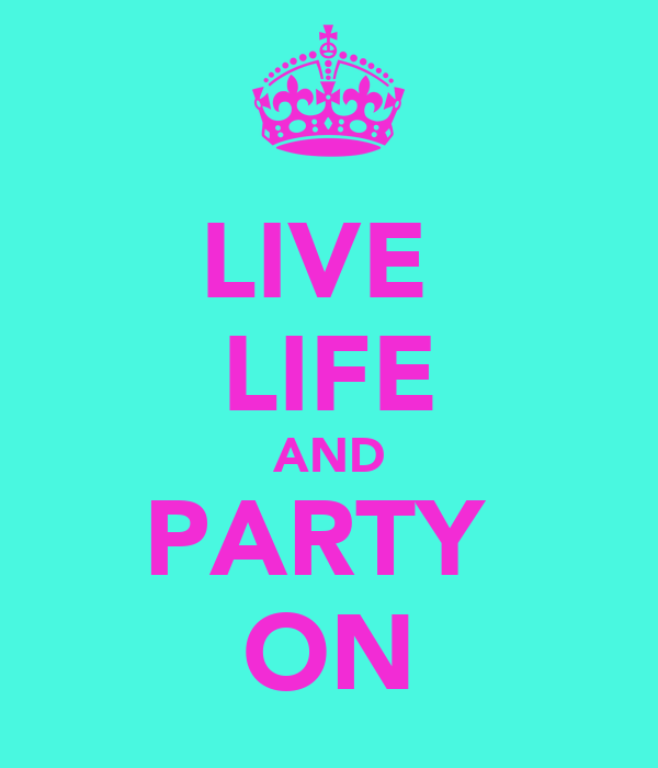LIVE  LIFE AND PARTY  ON