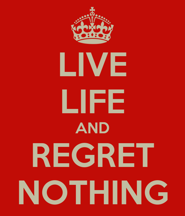 LIVE LIFE AND REGRET NOTHING