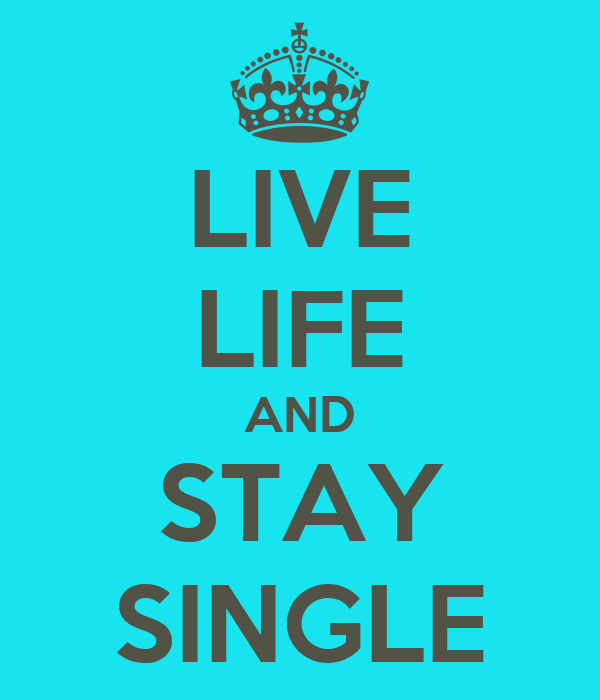 LIVE  LIFE AND  STAY  SINGLE