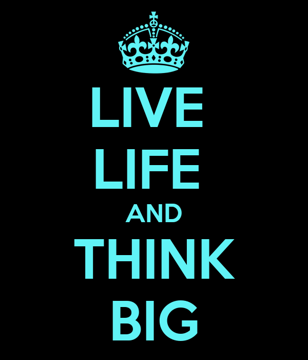 LIVE  LIFE  AND THINK BIG
