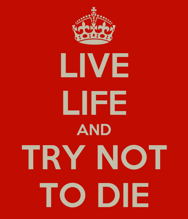LIVE LIFE AND TRY NOT TO DIE