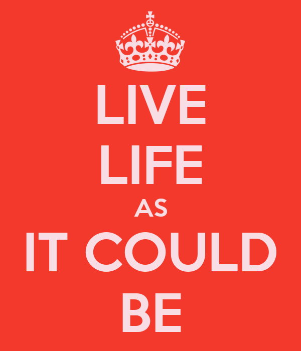 LIVE LIFE AS IT COULD BE