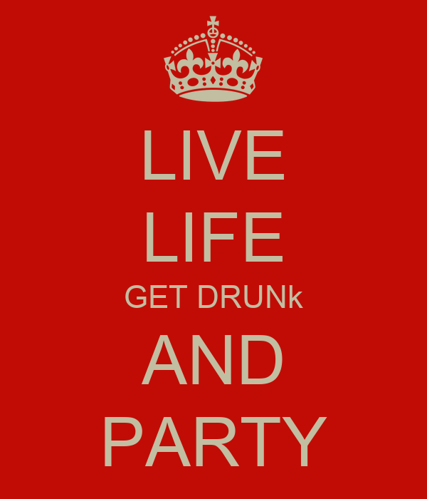LIVE LIFE GET DRUNk AND PARTY