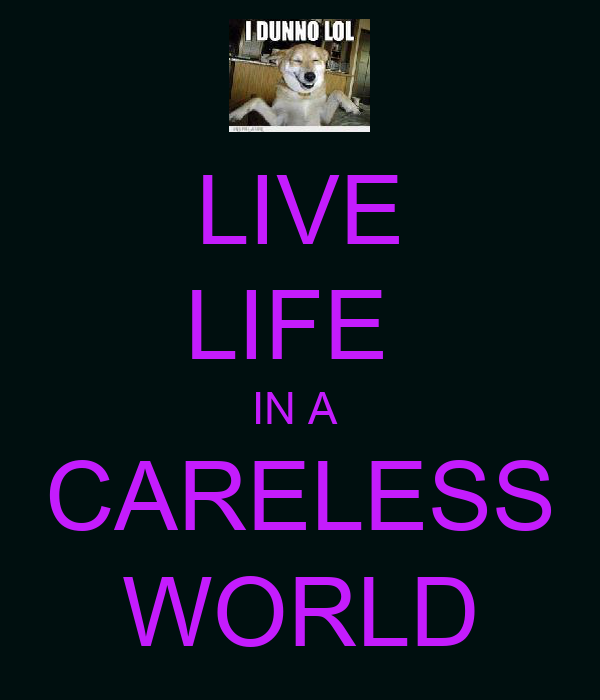 LIVE LIFE  IN A  CARELESS WORLD