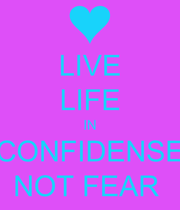 LIVE LIFE IN CONFIDENSE NOT FEAR