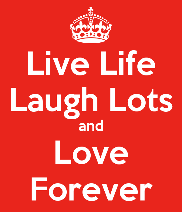 Live Life Laugh Lots and Love Forever