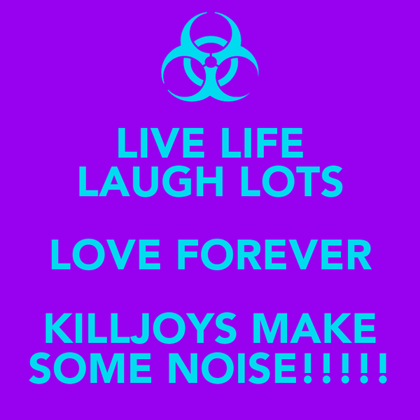 LIVE LIFE LAUGH LOTS LOVE FOREVER KILLJOYS MAKE SOME NOISE!!!!!