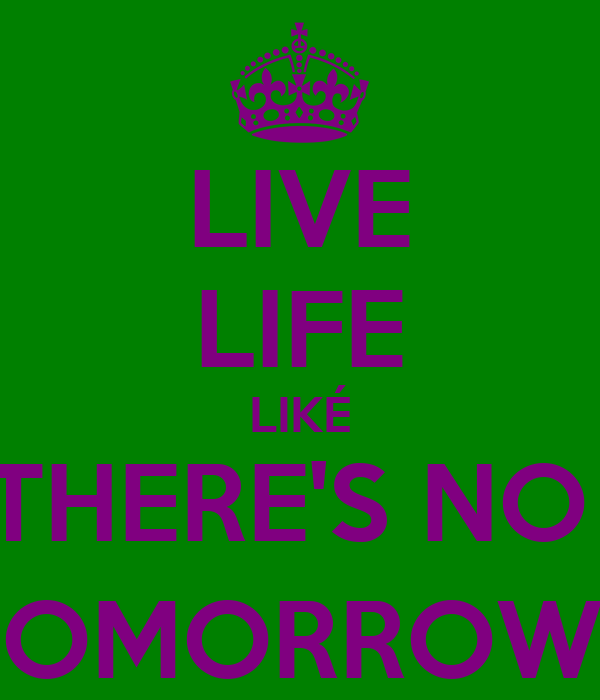 LIVE LIFE LIKÉ THERE'S NO  TOMORROW;)