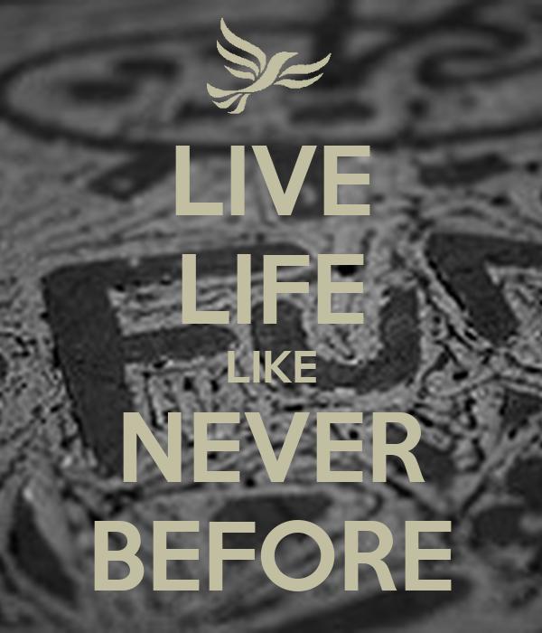 LIVE LIFE LIKE NEVER BEFORE