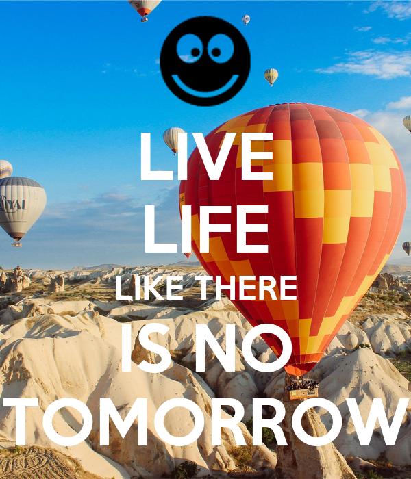 LIVE LIFE LIKE THERE IS NO TOMORROW