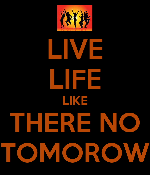 LIVE LIFE LIKE THERE NO TOMOROW
