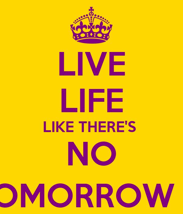 LIVE LIFE LIKE THERE'S  NO TOMORROW ;)