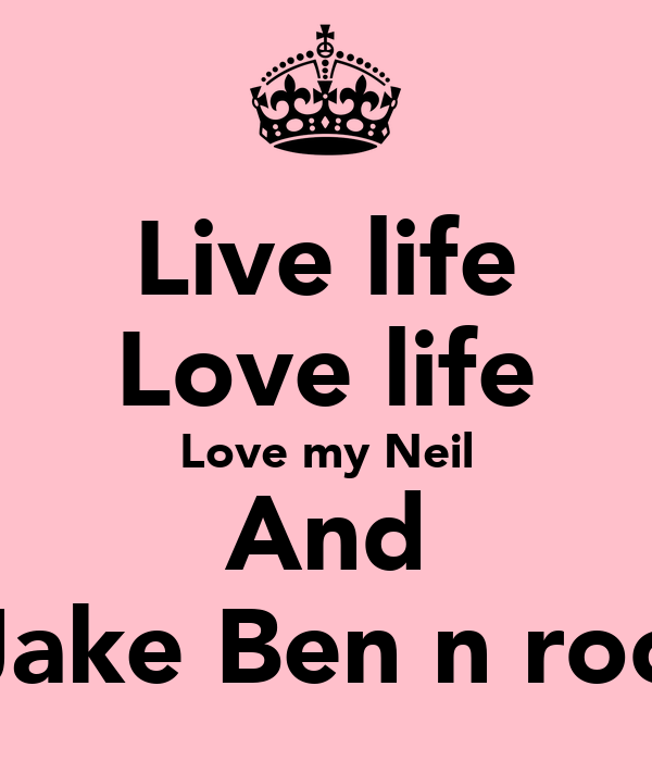 Live life Love life Love my Neil And Jake Ben n roo