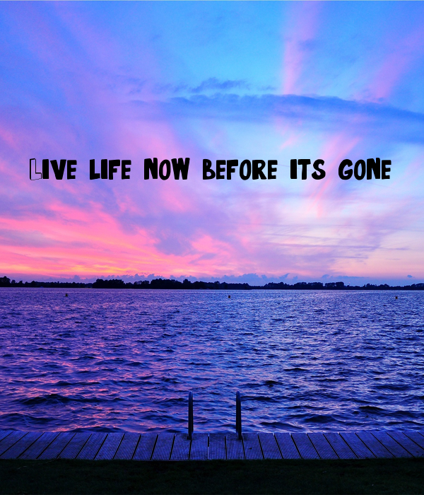 Live life now before it's gone