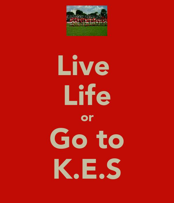 Live  Life or Go to K.E.S