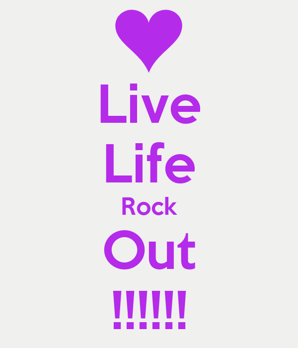 Live Life Rock Out !!!!!!