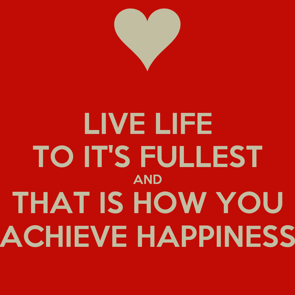 LIVE LIFE TO IT'S FULLEST AND THAT IS HOW YOU ACHIEVE HAPPINESS