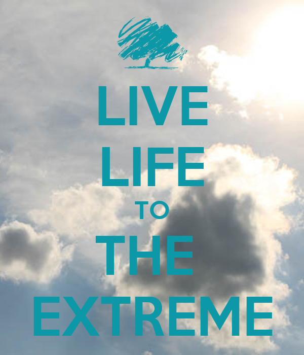 LIVE LIFE TO THE  EXTREME