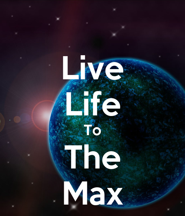 Live Life To The Max