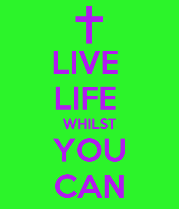 LIVE  LIFE  WHILST YOU CAN