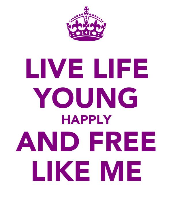 LIVE LIFE YOUNG HAPPLY AND FREE LIKE ME