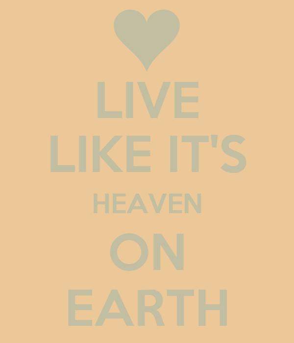 LIVE LIKE IT'S HEAVEN ON EARTH