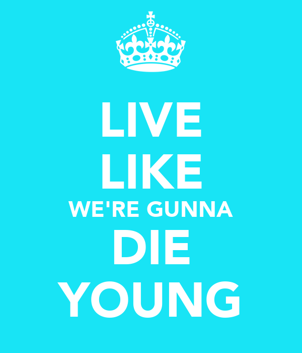 LIVE LIKE WE'RE GUNNA DIE YOUNG