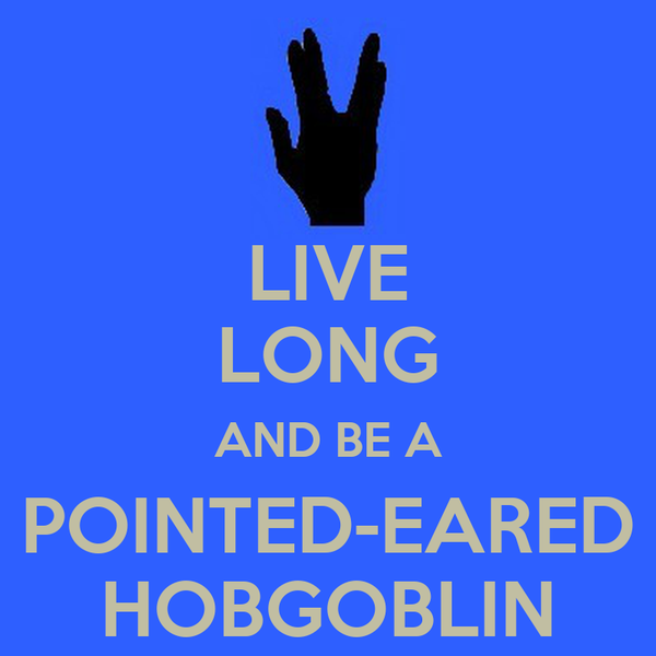 LIVE LONG AND BE A POINTED-EARED HOBGOBLIN