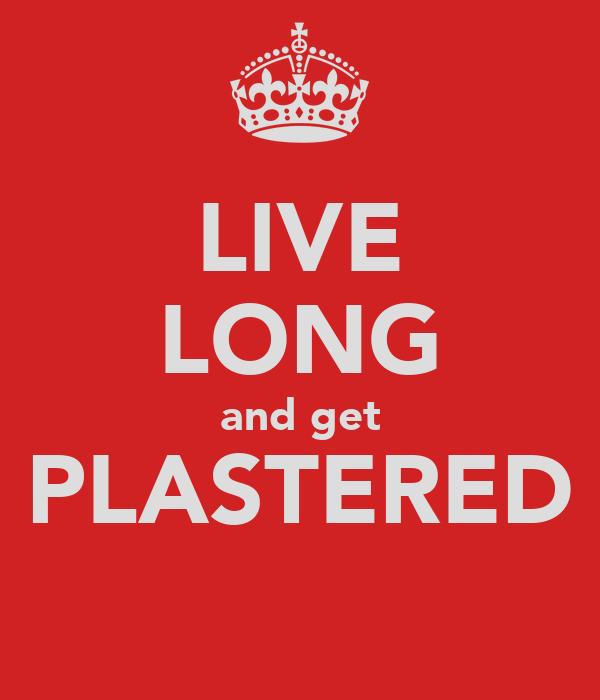 LIVE LONG and get PLASTERED