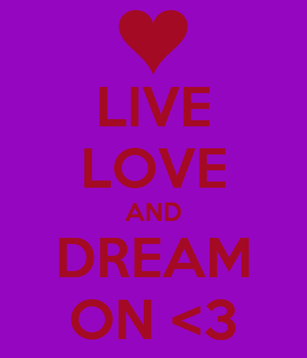 LIVE LOVE AND DREAM ON <3