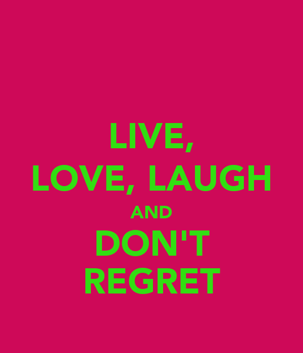 LIVE, LOVE, LAUGH AND DON'T REGRET