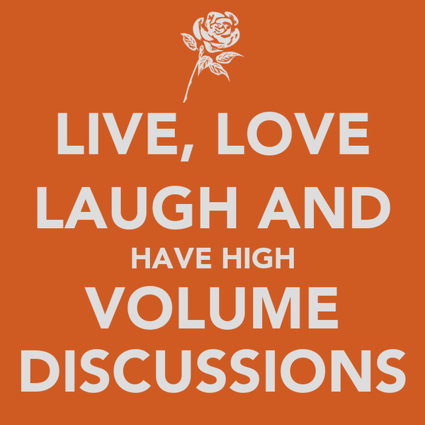 LIVE, LOVE LAUGH AND HAVE HIGH VOLUME DISCUSSIONS
