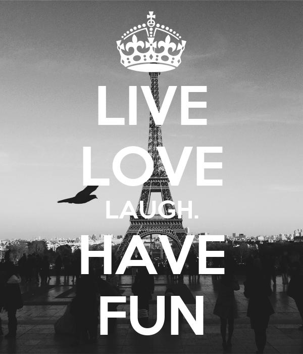 LIVE LOVE LAUGH. HAVE FUN