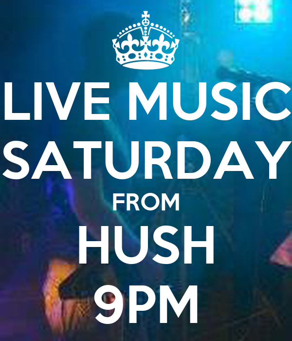 LIVE MUSIC SATURDAY FROM HUSH 9PM