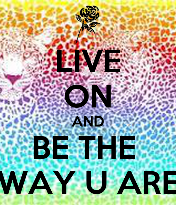 LIVE ON AND BE THE  WAY U ARE