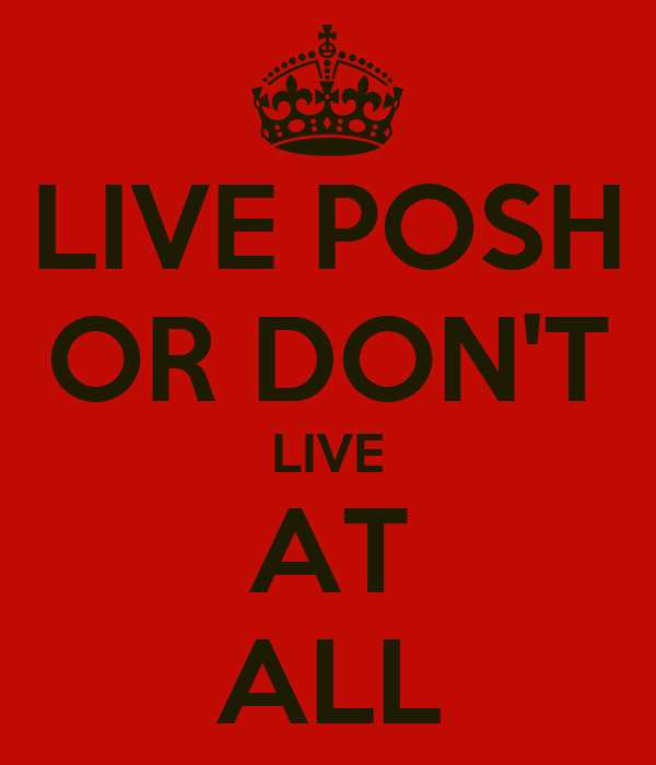 LIVE POSH OR DON'T LIVE AT ALL