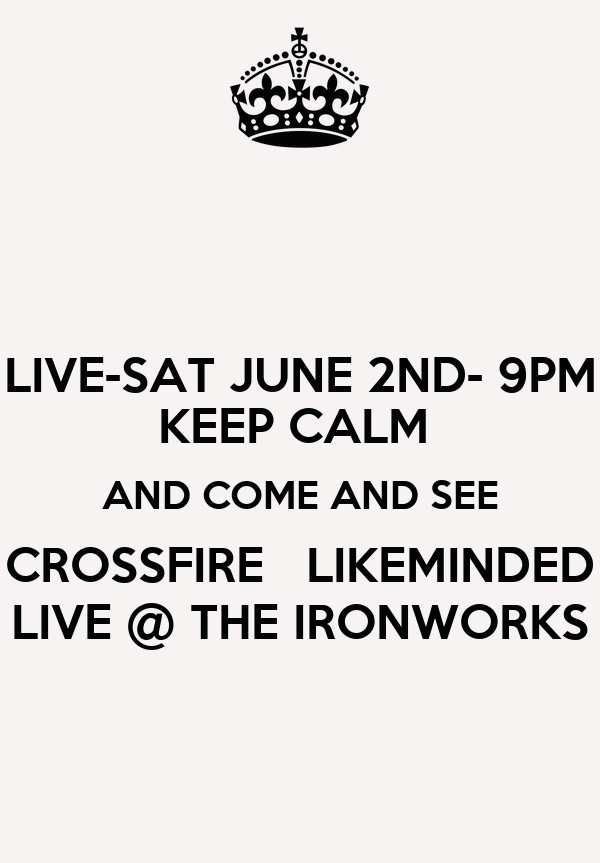 LIVE-SAT JUNE 2ND- 9PM KEEP CALM  AND COME AND SEE CROSSFIRE   LIKEMINDED LIVE @ THE IRONWORKS