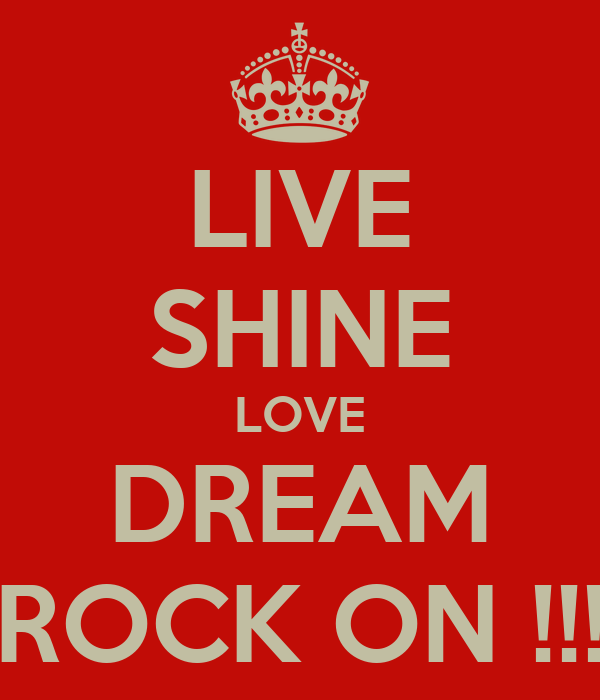 LIVE SHINE LOVE DREAM ROCK ON !!!