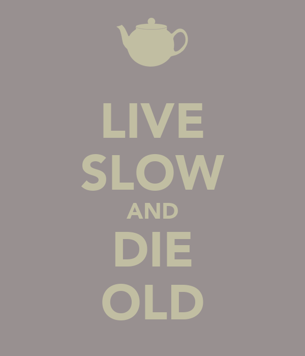 LIVE SLOW AND DIE OLD