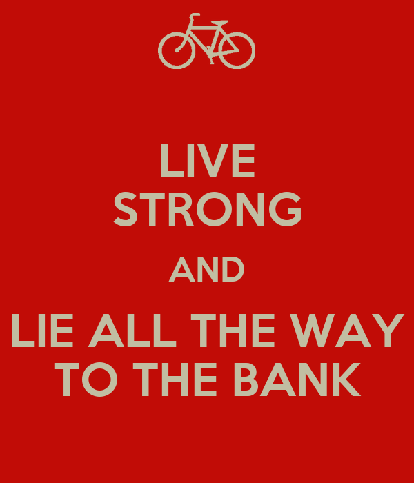 LIVE STRONG AND LIE ALL THE WAY TO THE BANK