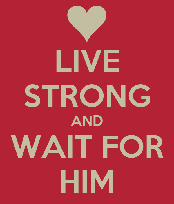 LIVE STRONG AND WAIT FOR HIM