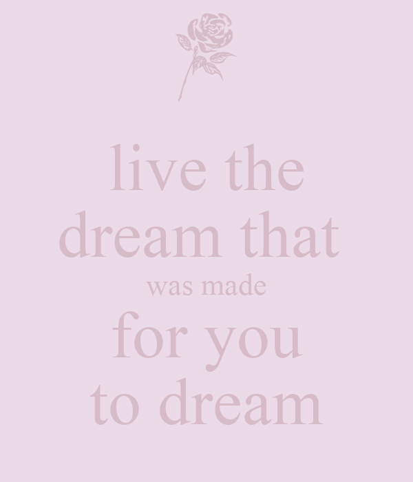 live the dream that  was made for you to dream