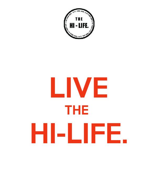 LIVE THE  HI-LIFE.