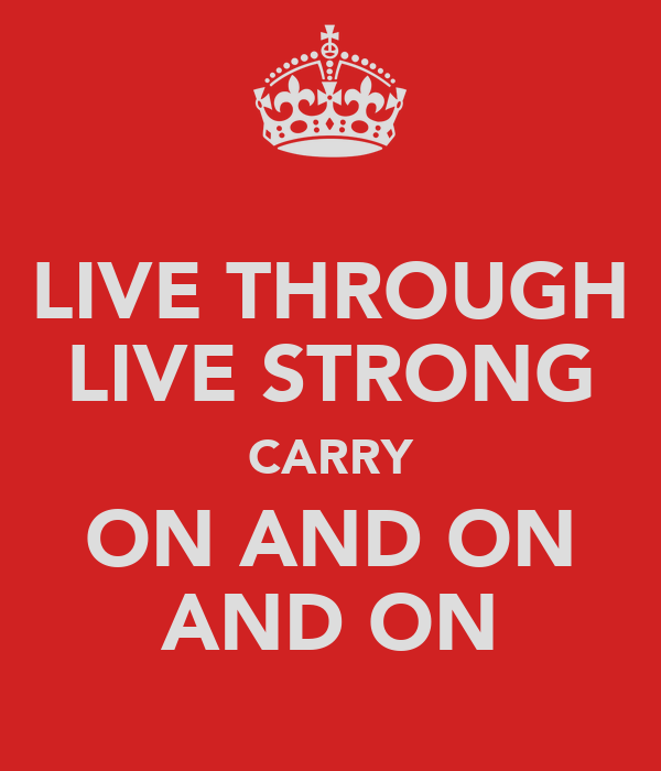 LIVE THROUGH LIVE STRONG CARRY ON AND ON AND ON