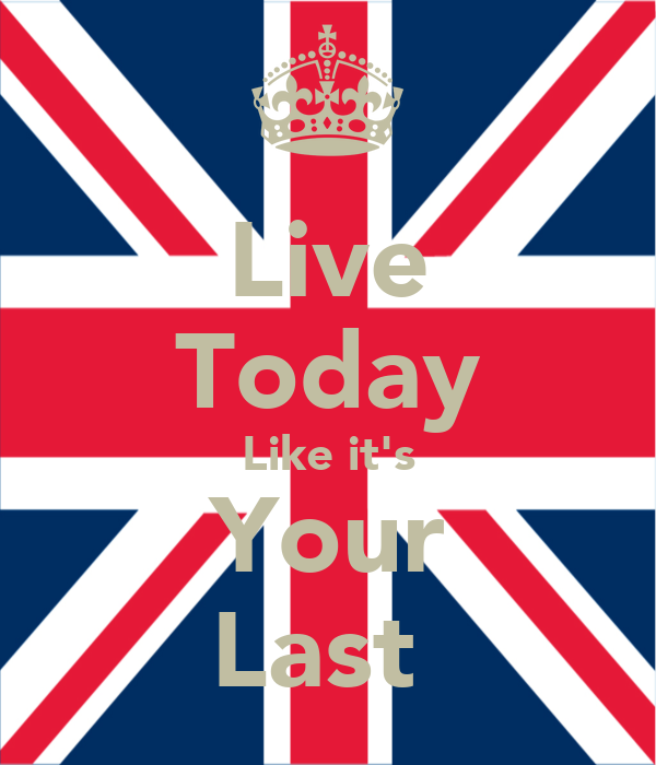 Live Today Like it's Your Last